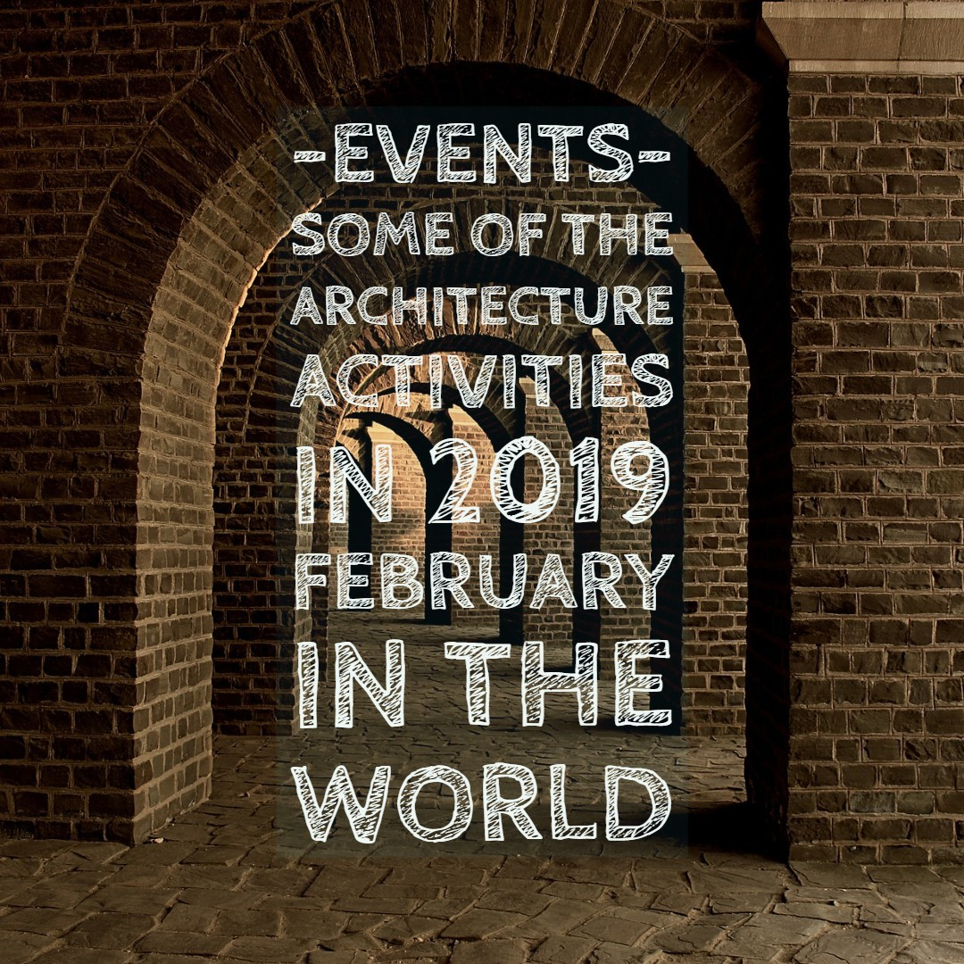 Some Of Architecture Activities in 2019 February in the World architectural activities|architectural events
